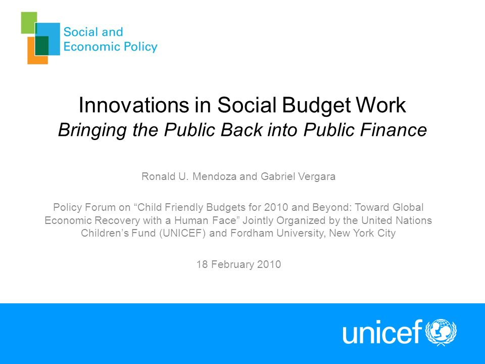 Innovations in Social Budget Work Bringing the Public Back into Public Finance Ronald U. Mendoza and Gabriel Vergara Policy Forum on Child Friendly Bu
