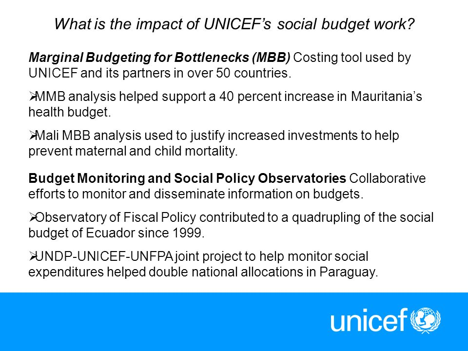 11 What is the impact of UNICEFs social budget work? Marginal Budgeting for Bottlenecks (MBB) Costing tool used by UNICEF and its partners in over 50