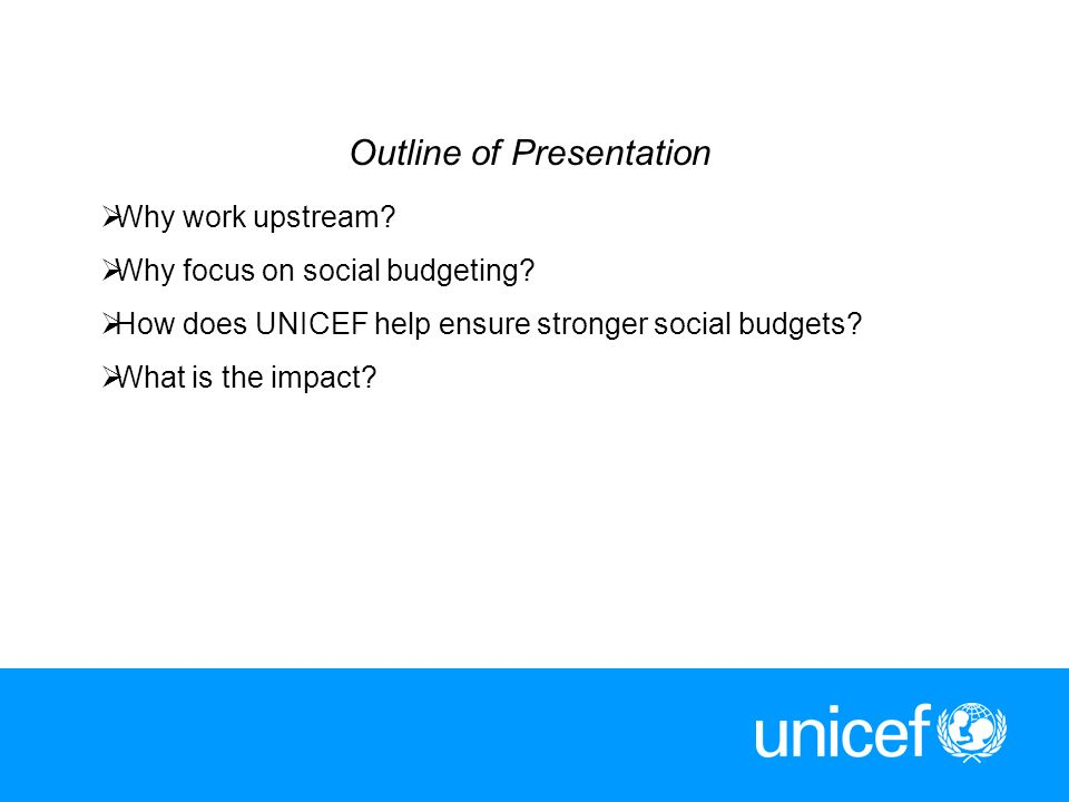 2 Outline of Presentation Why work upstream? Why focus on social budgeting? How does UNICEF help ensure stronger social budgets? What is the impact?