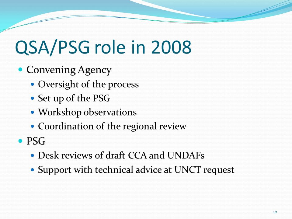 QSA/PSG role in 2008 Convening Agency Oversight of the process Set up of the PSG Workshop observations Coordination of the regional review PSG Desk reviews of draft CCA and UNDAFs Support with technical advice at UNCT request 10