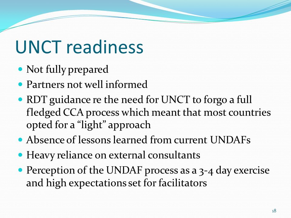 UNCT readiness Not fully prepared Partners not well informed RDT guidance re the need for UNCT to forgo a full fledged CCA process which meant that most countries opted for a light approach Absence of lessons learned from current UNDAFs Heavy reliance on external consultants Perception of the UNDAF process as a 3-4 day exercise and high expectations set for facilitators 18