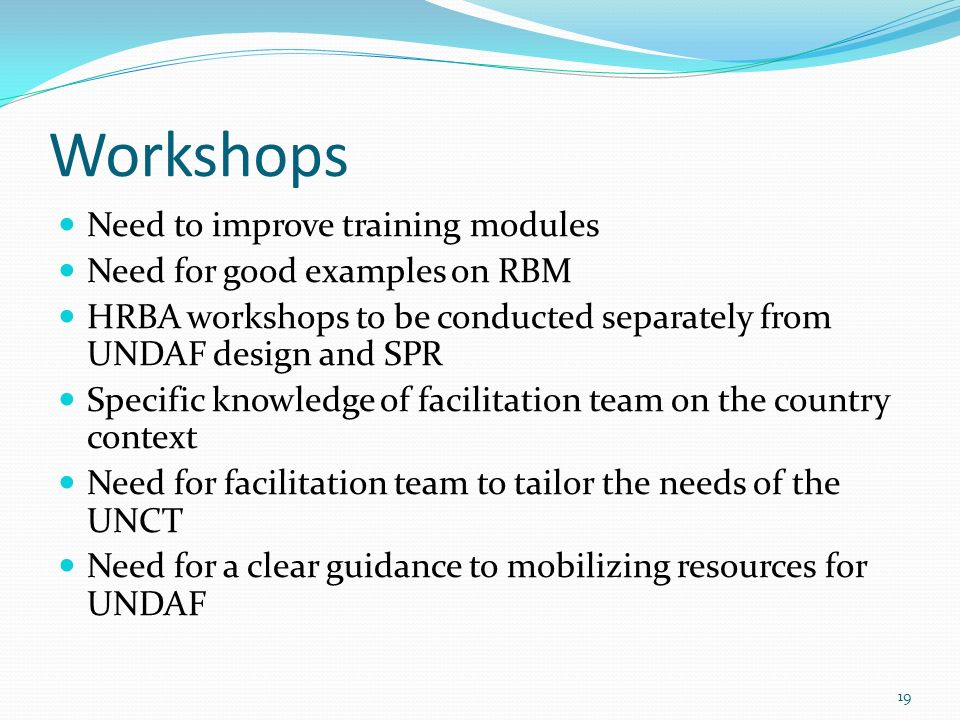 Workshops Need to improve training modules Need for good examples on RBM HRBA workshops to be conducted separately from UNDAF design and SPR Specific knowledge of facilitation team on the country context Need for facilitation team to tailor the needs of the UNCT Need for a clear guidance to mobilizing resources for UNDAF 19