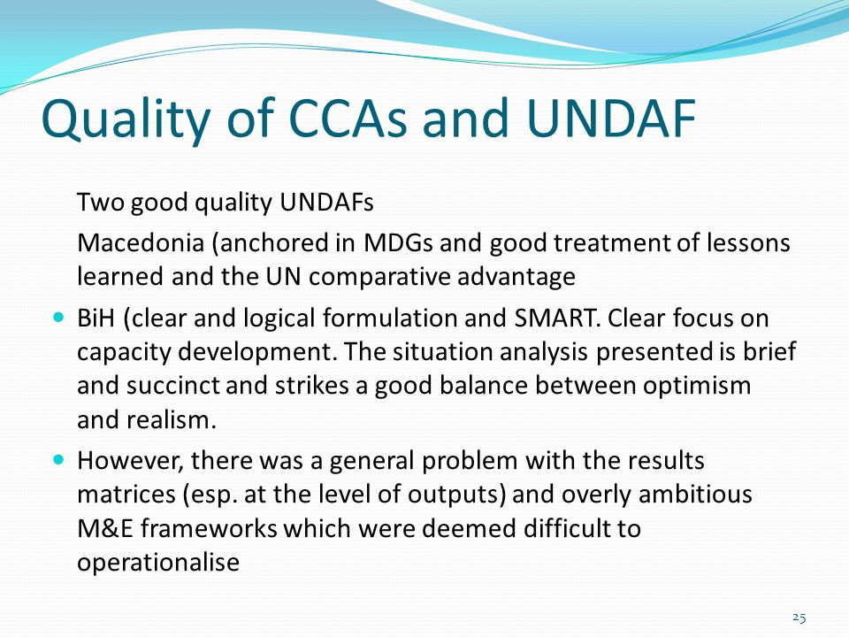 Quality of CCAs and UNDAF Two good quality UNDAFs Macedonia (anchored in MDGs and good treatment of lessons learned and the UN comparative advantage BiH (clear and logical formulation and SMART.