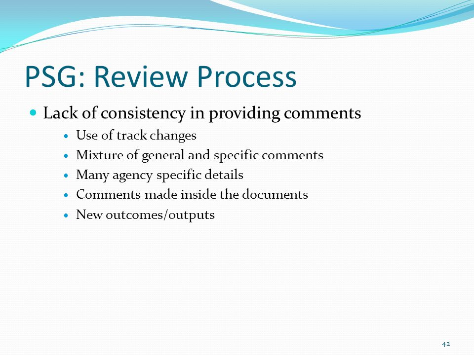 PSG: Review Process Lack of consistency in providing comments Use of track changes Mixture of general and specific comments Many agency specific details Comments made inside the documents New outcomes/outputs 42