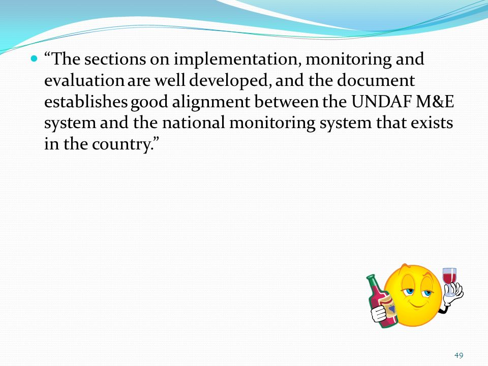 The sections on implementation, monitoring and evaluation are well developed, and the document establishes good alignment between the UNDAF M&E system and the national monitoring system that exists in the country.