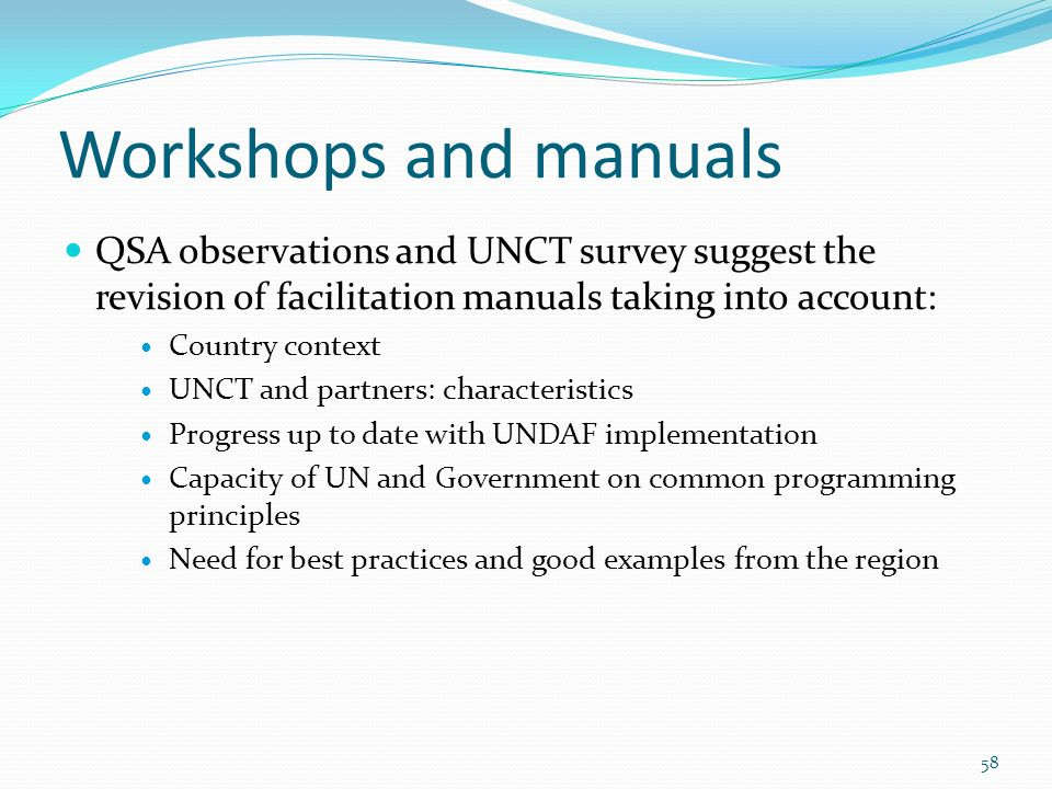 Workshops and manuals QSA observations and UNCT survey suggest the revision of facilitation manuals taking into account: Country context UNCT and partners: characteristics Progress up to date with UNDAF implementation Capacity of UN and Government on common programming principles Need for best practices and good examples from the region 58