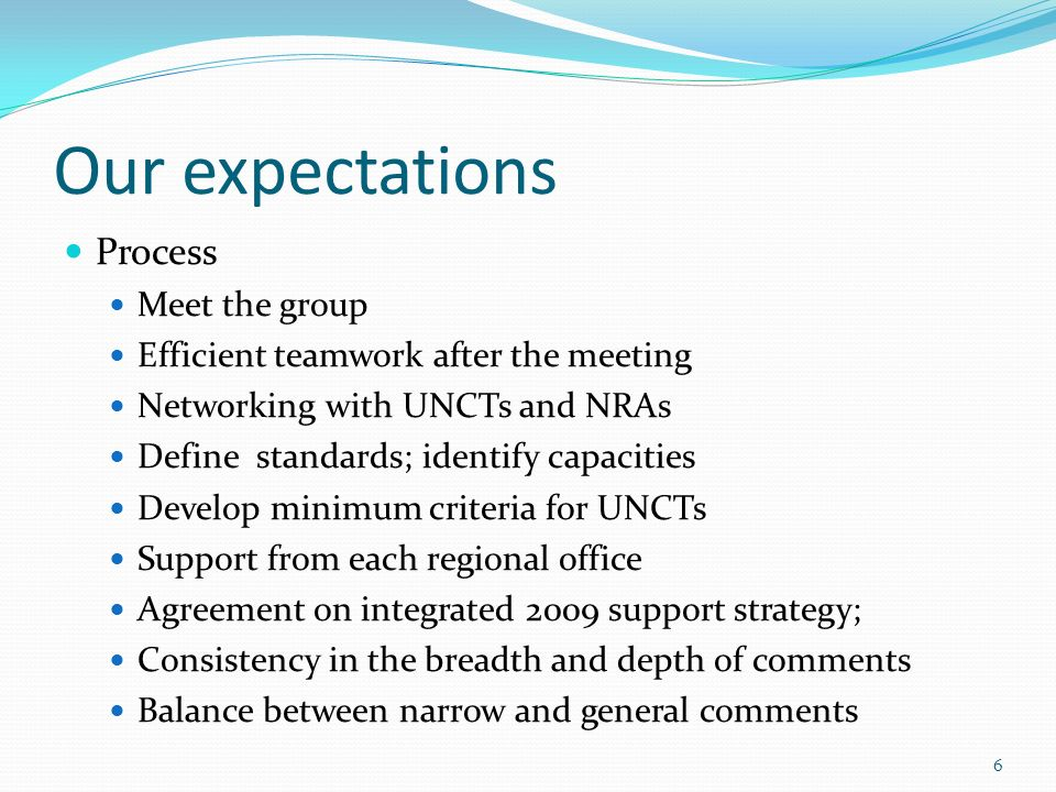 Our expectations Process Meet the group Efficient teamwork after the meeting Networking with UNCTs and NRAs Define standards; identify capacities Develop minimum criteria for UNCTs Support from each regional office Agreement on integrated 2009 support strategy; Consistency in the breadth and depth of comments Balance between narrow and general comments 6