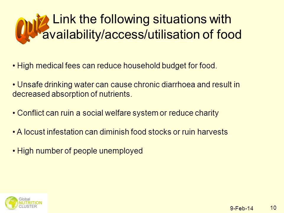 9-Feb-14 10 Link the following situations with availability/access/utilisation of food High medical fees can reduce household budget for food. Unsafe