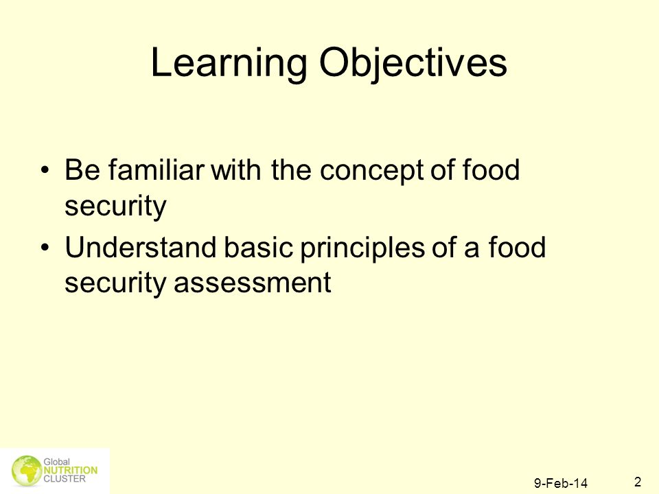 9-Feb-14 2 Learning Objectives Be familiar with the concept of food security Understand basic principles of a food security assessment