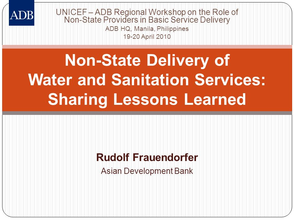 Rudolf Frauendorfer Asian Development Bank Non-State Delivery of Water and Sanitation Services: Sharing Lessons Learned UNICEF – ADB Regional Workshop