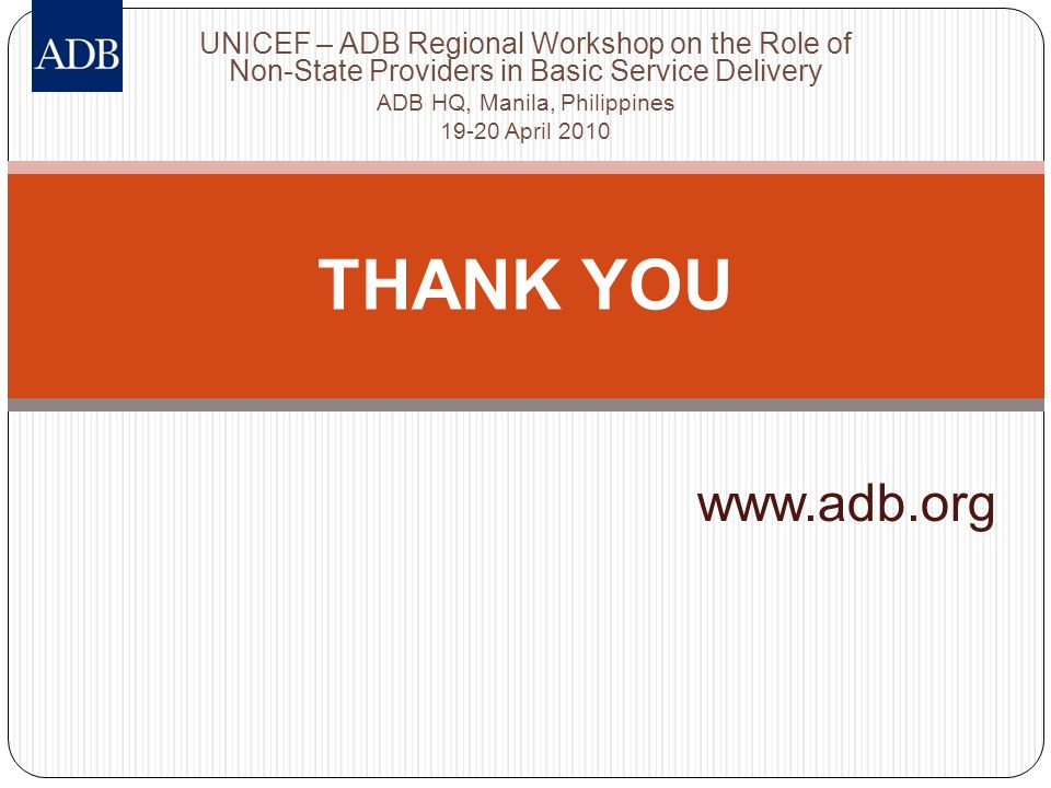 www.adb.org THANK YOU UNICEF – ADB Regional Workshop on the Role of Non-State Providers in Basic Service Delivery ADB HQ, Manila, Philippines 19-20 Ap