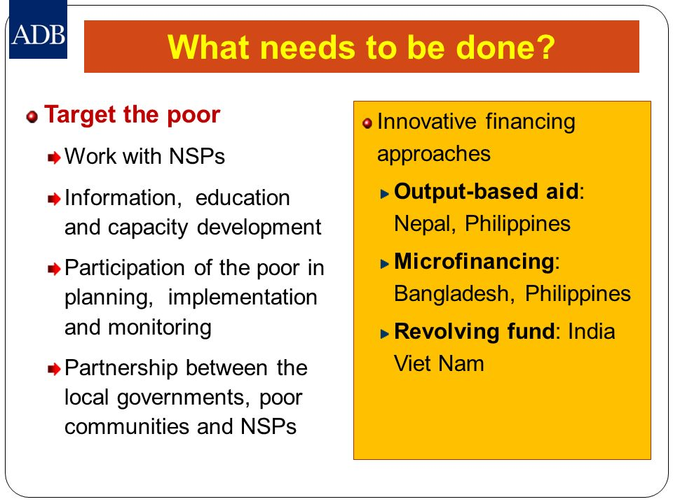 What needs to be done? Target the poor Work with NSPs Information, education and capacity development Participation of the poor in planning, implement