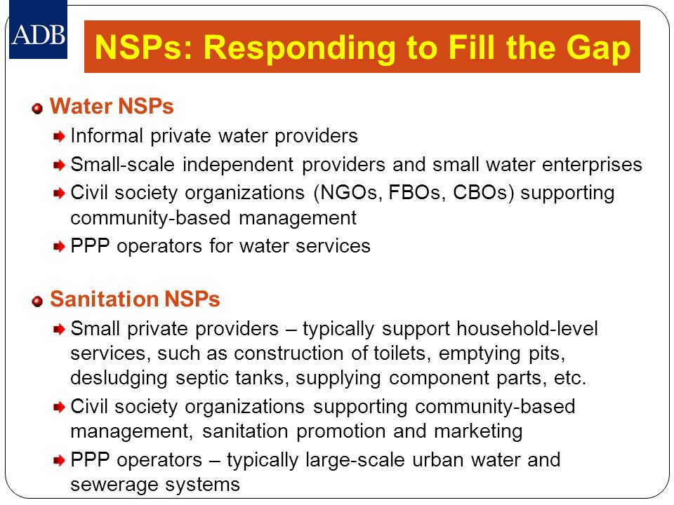 NSPs: Responding to Fill the Gap Water NSPs Informal private water providers Small-scale independent providers and small water enterprises Civil socie
