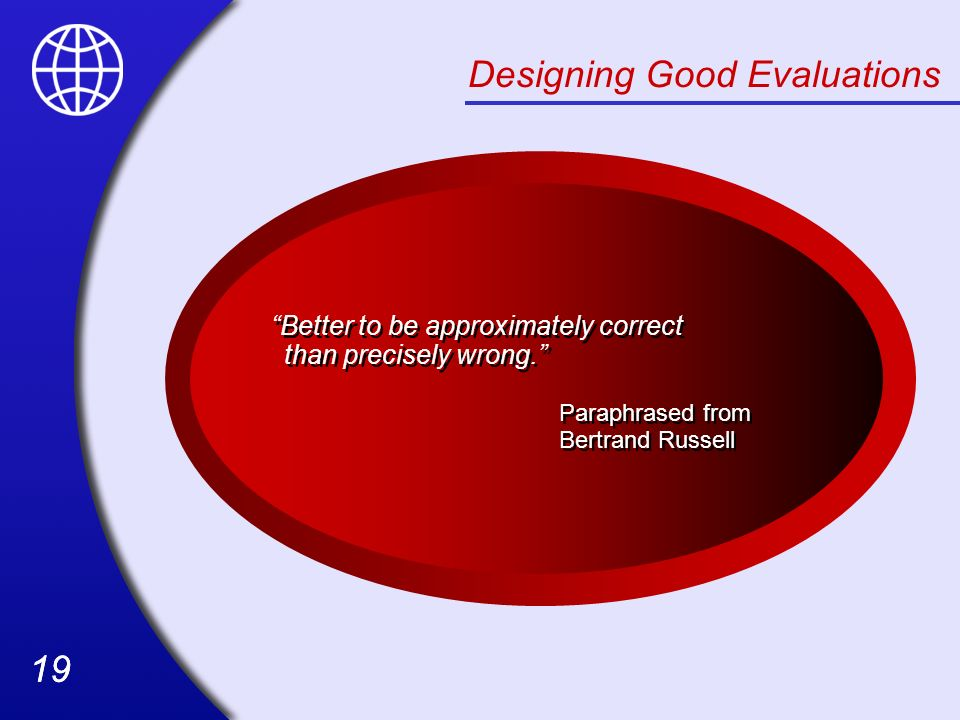 19 Designing Good Evaluations Better to be approximately correct than precisely wrong. Paraphrased from Bertrand Russell