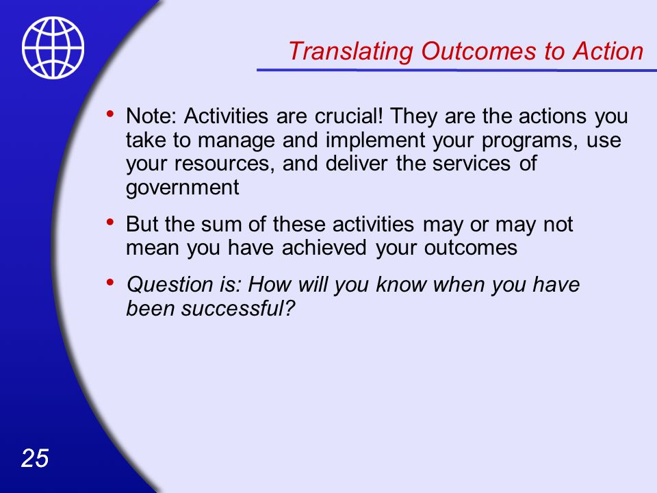25 Translating Outcomes to Action Note: Activities are crucial! They are the actions you take to manage and implement your programs, use your resource