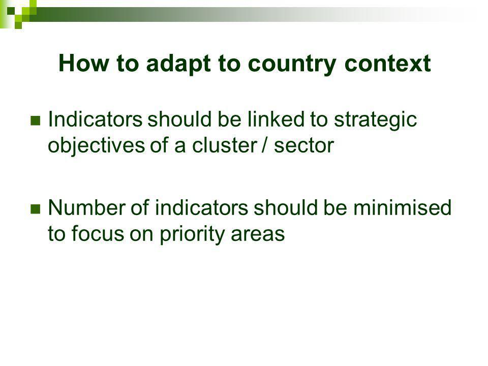 How to adapt to country context Indicators should be linked to strategic objectives of a cluster / sector Number of indicators should be minimised to