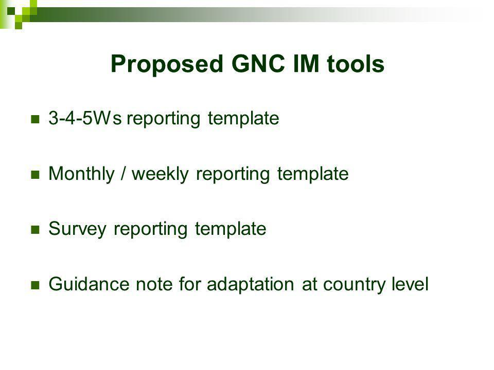 Proposed GNC IM tools 3-4-5Ws reporting template Monthly / weekly reporting template Survey reporting template Guidance note for adaptation at country