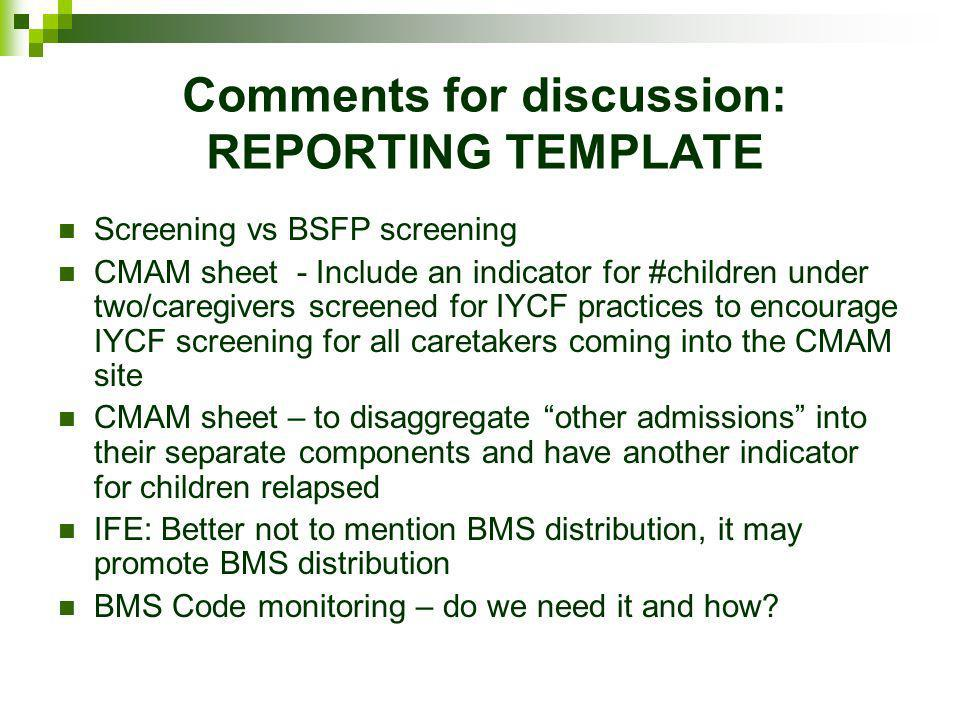 Comments for discussion: REPORTING TEMPLATE Screening vs BSFP screening CMAM sheet - Include an indicator for #children under two/caregivers screened