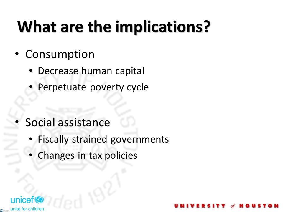 What are the implications? Consumption Decrease human capital Perpetuate poverty cycle Social assistance Fiscally strained governments Changes in tax
