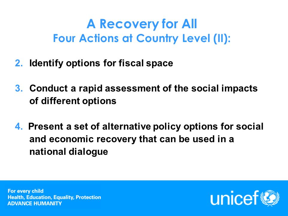 A Recovery for All Four Actions at Country Level (I): 1.Analyze budgets for social and economic recovery, to provide immediate support to children and households: a.Scaling up social protection b.Increasing social expenditures such as on education, health services, water etc; c.Protecting pro-poor expenditures aimed at economic recovery and at raising household living standards, such as increased investments in agriculture/food security and employment-generating activities