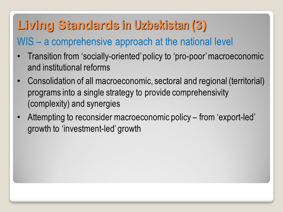Living Standards in Uzbekistan (4) Regionalization and localization of WIS Localization of national priorities – a unified instrument for WIS implementation Developing of regional development strategies: strengthening of local capacities, complexity, priorities Strengthening of local (regional) capacities to ensure targetness of fiscal, monetary and social policies for improving living standards, especially vulnerable population groups Examples: Republic of Karakalpakstan, Namangan, Fergana and Kashkadaraya Viloyats (provinces)