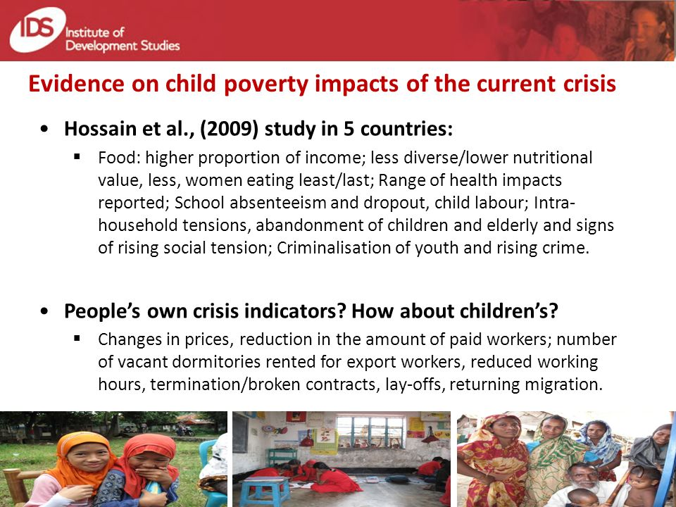 Evidence on child poverty impacts of the current crisis Hossain et al., (2009) study in 5 countries: Food: higher proportion of income; less diverse/lower nutritional value, less, women eating least/last; Range of health impacts reported; School absenteeism and dropout, child labour; Intra- household tensions, abandonment of children and elderly and signs of rising social tension; Criminalisation of youth and rising crime.