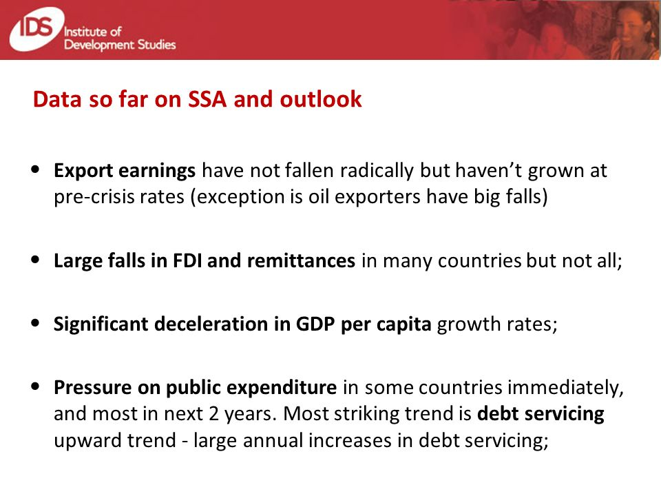 Data so far on SSA and outlook Export earnings have not fallen radically but havent grown at pre-crisis rates (exception is oil exporters have big falls) Large falls in FDI and remittances in many countries but not all; Significant deceleration in GDP per capita growth rates; Pressure on public expenditure in some countries immediately, and most in next 2 years.
