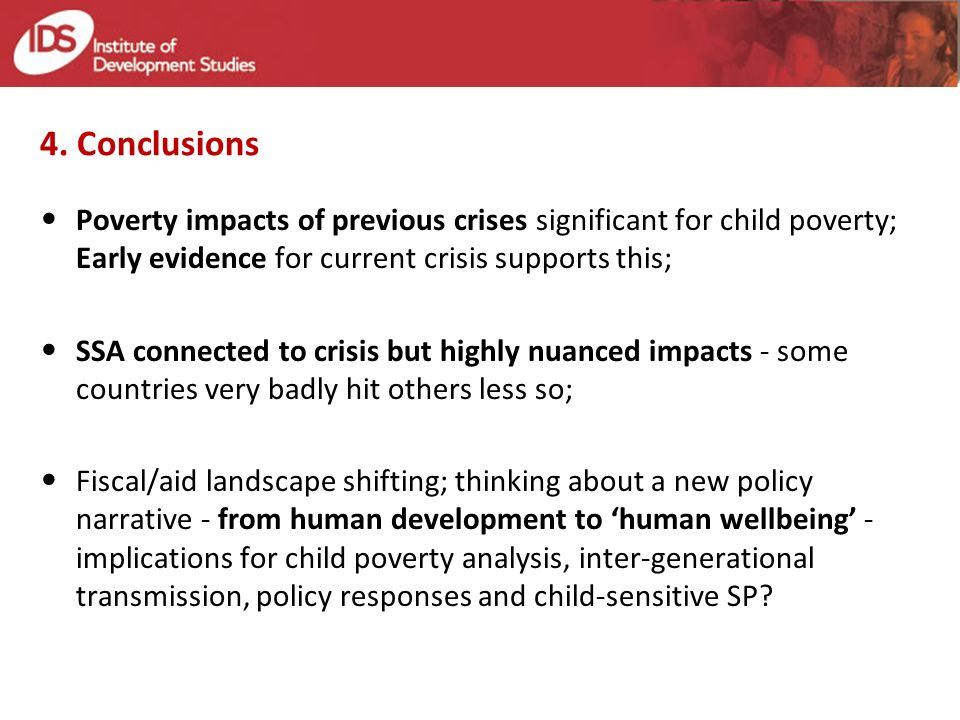 4. Conclusions Poverty impacts of previous crises significant for child poverty; Early evidence for current crisis supports this; SSA connected to cri