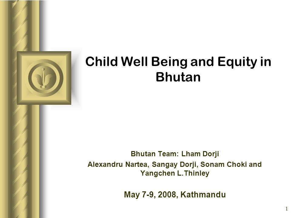 1 Child Well Being and Equity in Bhutan Bhutan Team: Lham Dorji Alexandru Nartea, Sangay Dorji, Sonam Choki and Yangchen L.Thinley May 7-9, 2008, Kath