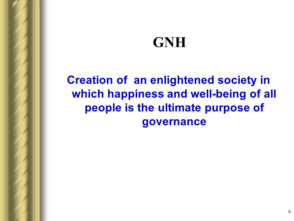 6 GNH Creation of an enlightened society in which happiness and well-being of all people is the ultimate purpose of governance