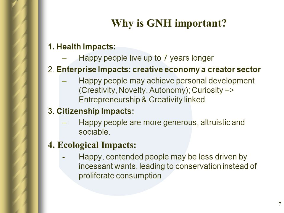 8 Means and ends of GNH Human Resources Means Ends Human GNH / Well-being Ecological Community Vitality Education Health Culture Governance Lifestyle (Time Use) Ecology Economies (Living standard) Technology (Natural Systems) Ecological