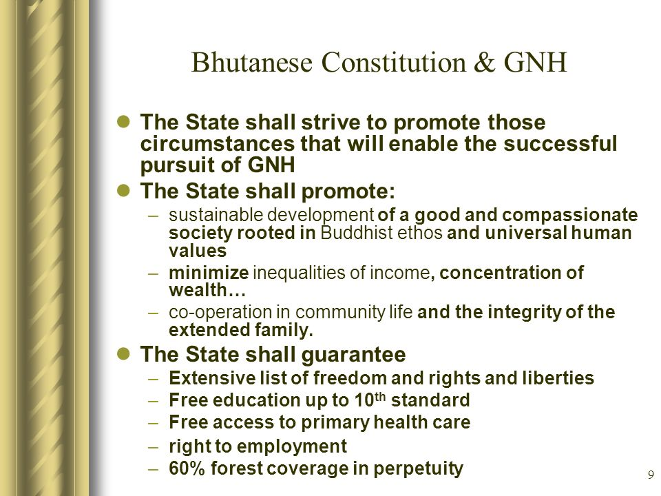 9 Bhutanese Constitution & GNH The State shall strive to promote those circumstances that will enable the successful pursuit of GNH The State shall pr
