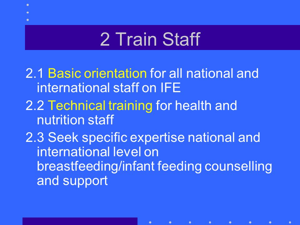 2 Train Staff 2.1 Basic orientation for all national and international staff on IFE 2.2 Technical training for health and nutrition staff 2.3 Seek specific expertise national and international level on breastfeeding/infant feeding counselling and support