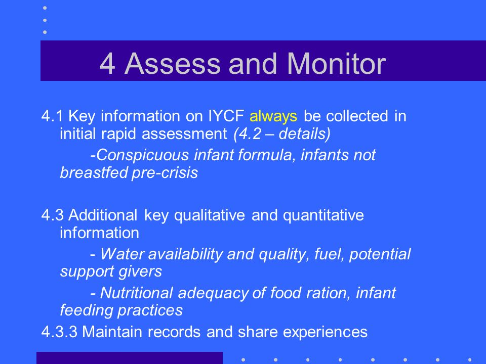 4 Assess and Monitor 4.1 Key information on IYCF always be collected in initial rapid assessment (4.2 – details) -Conspicuous infant formula, infants not breastfed pre-crisis 4.3 Additional key qualitative and quantitative information - Water availability and quality, fuel, potential support givers - Nutritional adequacy of food ration, infant feeding practices 4.3.3 Maintain records and share experiences