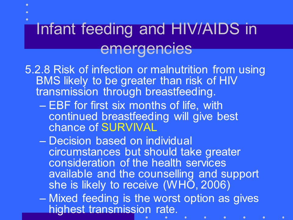Infant feeding and HIV/AIDS in emergencies 5.2.8 Risk of infection or malnutrition from using BMS likely to be greater than risk of HIV transmission through breastfeeding.