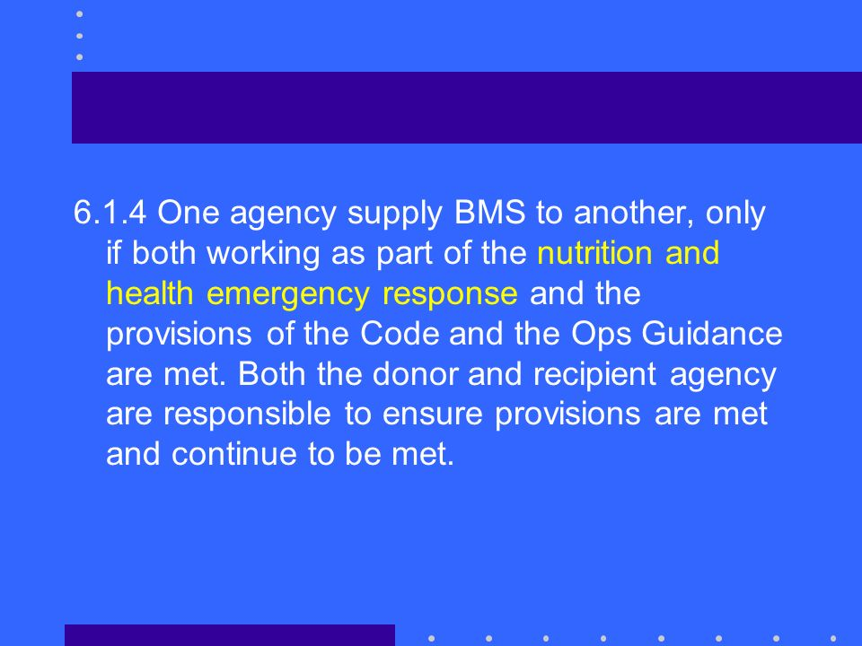 6.1.4 One agency supply BMS to another, only if both working as part of the nutrition and health emergency response and the provisions of the Code and the Ops Guidance are met.