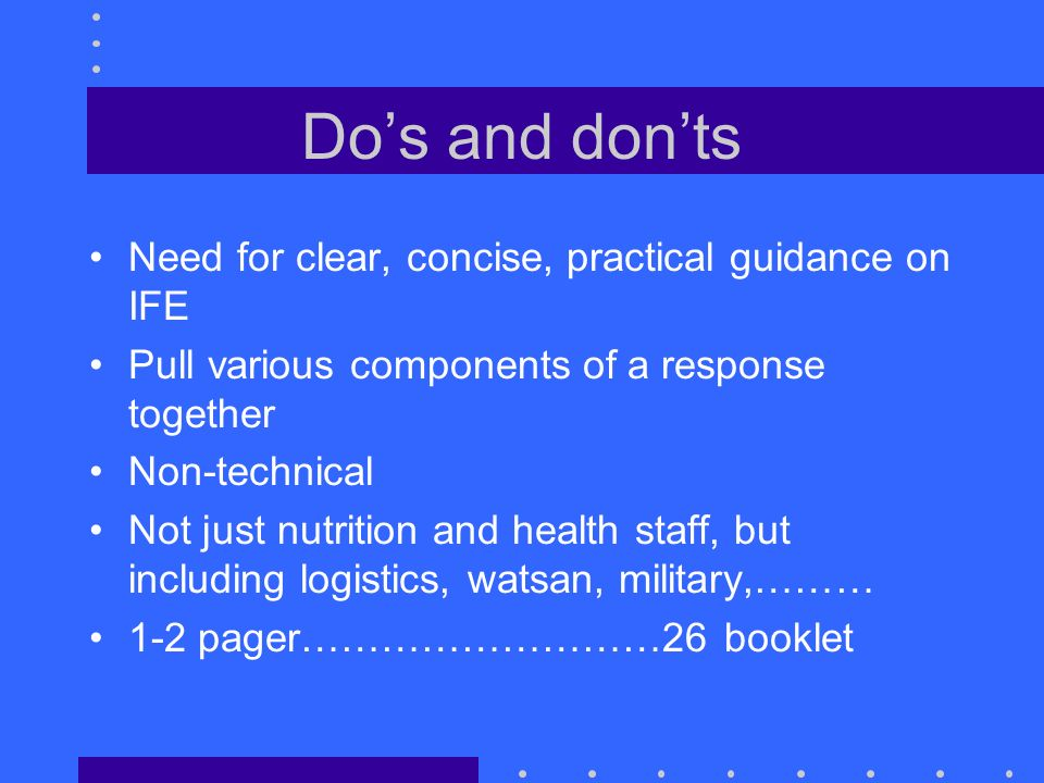 Dos and donts Need for clear, concise, practical guidance on IFE Pull various components of a response together Non-technical Not just nutrition and health staff, but including logistics, watsan, military,……… 1-2 pager………………………26 booklet