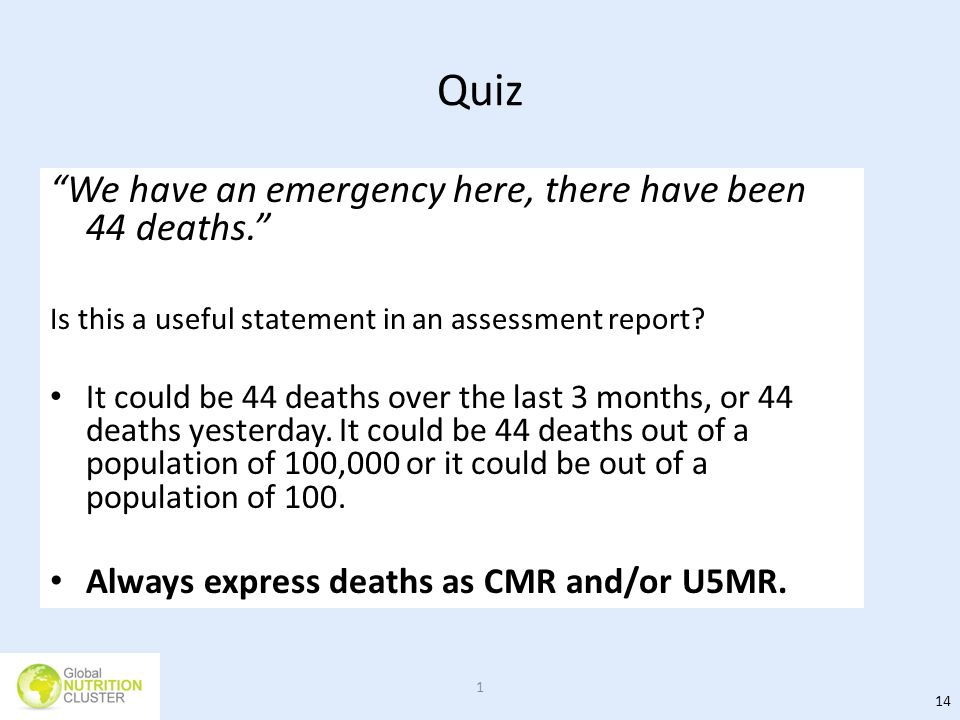 Quiz We have an emergency here, there have been 44 deaths. Is this a useful statement in an assessment report? It could be 44 deaths over the last 3 m