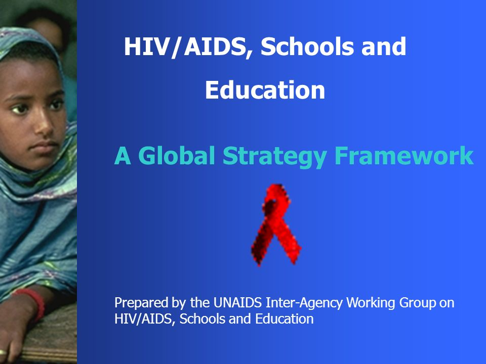 HIV/AIDS, Schools and Education A Global Strategy Framework Prepared by the UNAIDS Inter-Agency Working Group on HIV/AIDS, Schools and Education