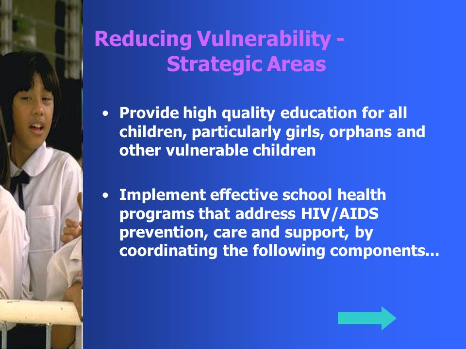 Provide high quality education for all children, particularly girls, orphans and other vulnerable children Implement effective school health programs that address HIV/AIDS prevention, care and support, by coordinating the following components...