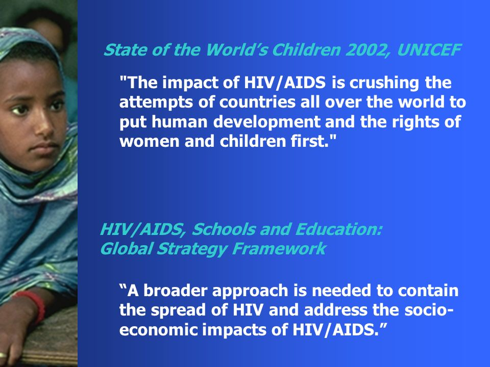 The impact of HIV/AIDS is crushing the attempts of countries all over the world to put human development and the rights of women and children first. A broader approach is needed to contain the spread of HIV and address the socio- economic impacts of HIV/AIDS.