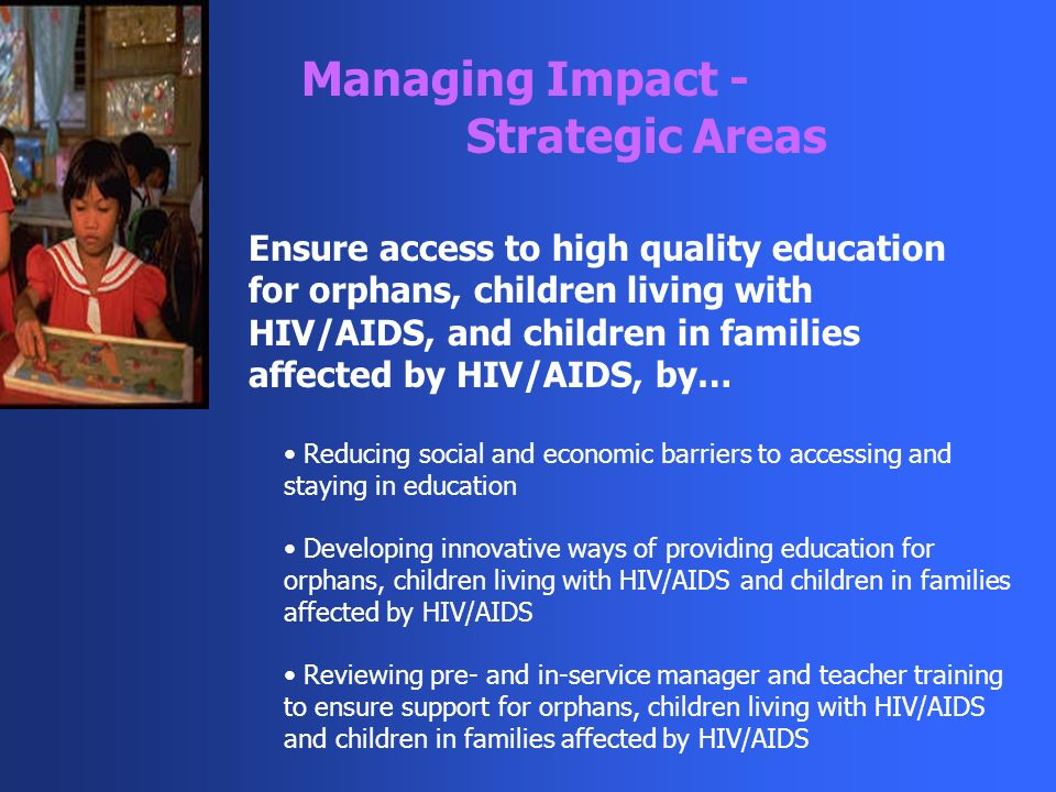 Managing Impact - Strategic Areas Ensure access to high quality education for orphans, children living with HIV/AIDS, and children in families affected by HIV/AIDS, by… Reducing social and economic barriers to accessing and staying in education Developing innovative ways of providing education for orphans, children living with HIV/AIDS and children in families affected by HIV/AIDS Reviewing pre- and in-service manager and teacher training to ensure support for orphans, children living with HIV/AIDS and children in families affected by HIV/AIDS
