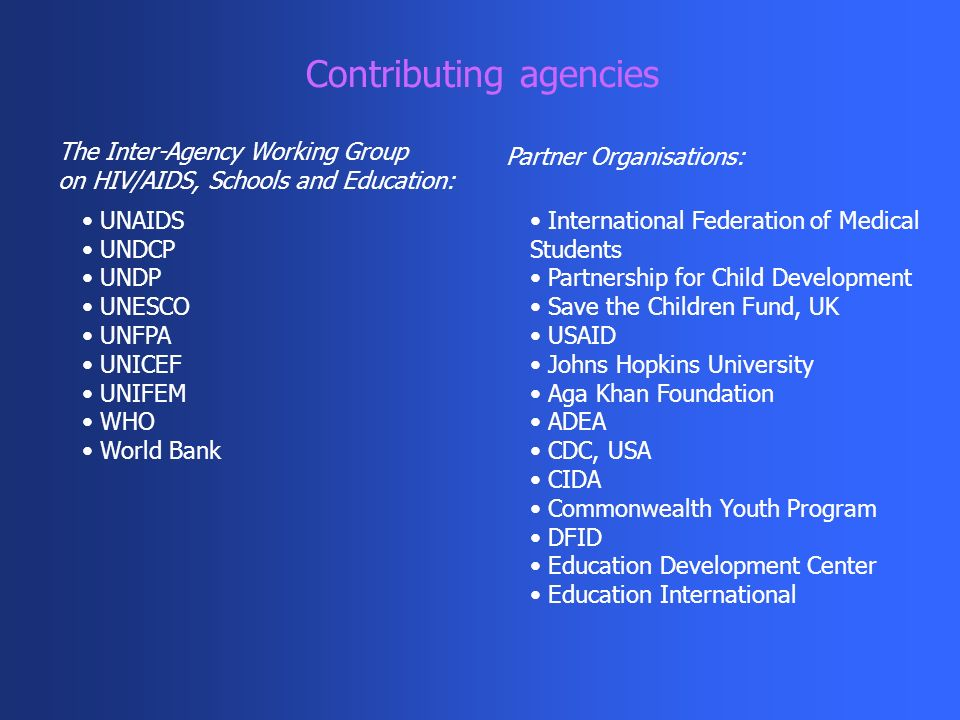 Contributing agencies UNAIDS UNDCP UNDP UNESCO UNFPA UNICEF UNIFEM WHO World Bank International Federation of Medical Students Partnership for Child Development Save the Children Fund, UK USAID Johns Hopkins University Aga Khan Foundation ADEA CDC, USA CIDA Commonwealth Youth Program DFID Education Development Center Education International The Inter-Agency Working Group on HIV/AIDS, Schools and Education: Partner Organisations: