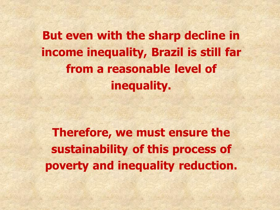 But even with the sharp decline in income inequality, Brazil is still far from a reasonable level of inequality. Therefore, we must ensure the sustain