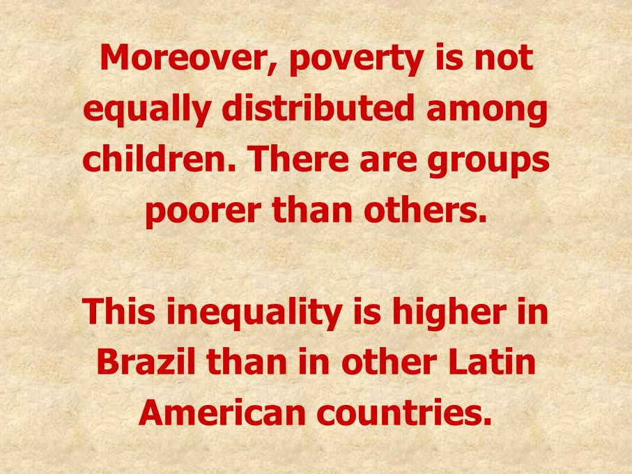 Moreover, poverty is not equally distributed among children. There are groups poorer than others. This inequality is higher in Brazil than in other La