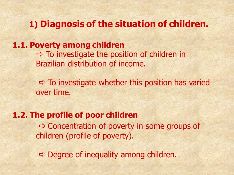 1) Diagnosis of the situation of children. 1.1. Poverty among children To investigate the position of children in Brazilian distribution of income. To