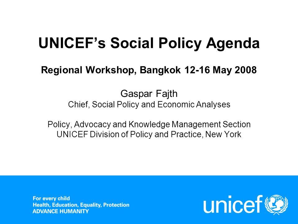 UNICEFs Social Policy Agenda Regional Workshop, Bangkok 12-16 May 2008 Gaspar Fajth Chief, Social Policy and Economic Analyses Policy, Advocacy and Kn