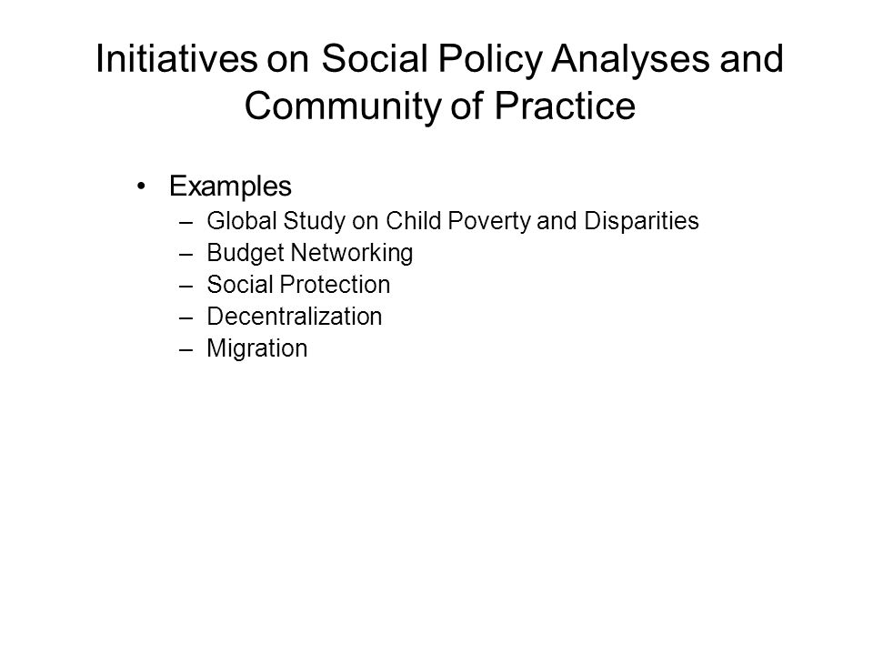 Initiatives on Social Policy Analyses and Community of Practice Examples –Global Study on Child Poverty and Disparities –Budget Networking –Social Pro