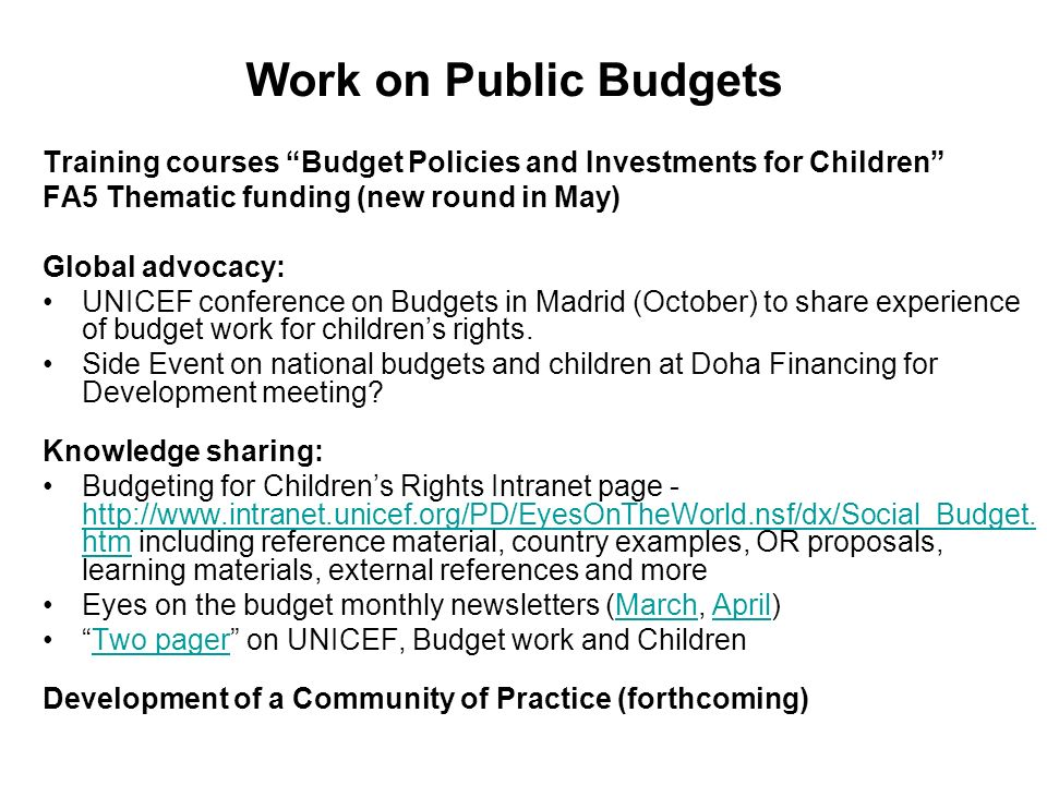 Work on Public Budgets Training courses Budget Policies and Investments for Children FA5 Thematic funding (new round in May) Global advocacy: UNICEF c