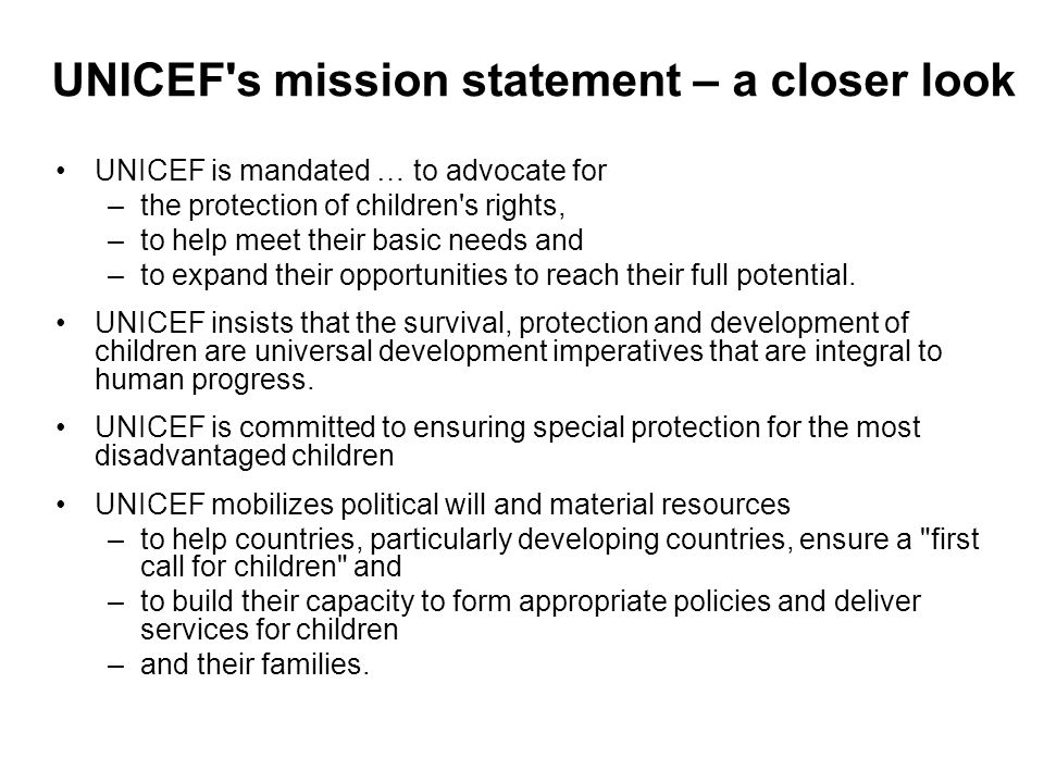 UNICEF's mission statement – a closer look UNICEF is mandated … to advocate for –the protection of children's rights, –to help meet their basic needs